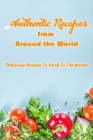 Authentic Recipes from Around the World: Delicious Recipes To Cook In The World: Delicious Recipes From The World Book Cover Image