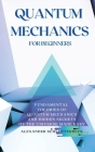 Quantum Mechanics for Beginners: Fundamental Theories of Quantum Mechanics and Hidden Secrets of the Universe Made Easy Cover Image