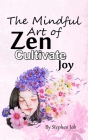 The Mindful Art of Zen Cultivate Joy Cover Image