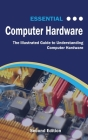 Essential Computer Hardware Second Edition: The Illustrated Guide to Understanding Computer Hardware (Computer Essentials) Cover Image