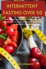 Intermittent Fasting Over 50: New Step By Step Guide To Lose Weight In A Simple Way, Increase Cell Metabolism And Have A Healthier Lifestyle Cover Image