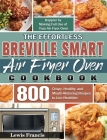 The Effortless Breville Smart Air Fryer Oven Cookbook: 800 Crispy, Healthy, and Mouth-Watering Recipes to Live Healthier and Happier by Making Full Us Cover Image