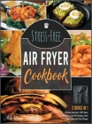 Stress-Free Air Fryer Cookbook [3 IN 1]: Choose between 150+ Keto, Oil-Free, Low-Fat Recipes, Save Your Time and Your Money Cover Image