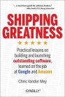 Shipping Greatness: Practical Lessons on Building and Launching Outstanding Software, Learned on the Job at Google and Amazon Cover Image