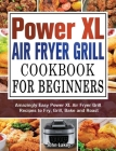 Power XL Air Fryer Grill Cookbook For Beginners: Amazingly Easy Power XL Air Fryer Grill Recipes to Fry, Grill, Bake and Roast Cover Image