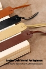 Leather Craft Tutorial For Beginners: Leather Ideas For Beginners To Craft With Detail Instructions: Crafting Leather Projects Cover Image
