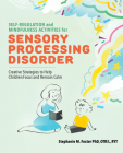 Self Regulation and Mindfulness Activities for Sensory Processing Disorder: Creative Strategies to Help Children Focus and Remain Calm Cover Image