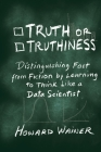 Truth or Truthiness: Distinguishing Fact from Fiction by Learning to Think Like a Data Scientist Cover Image