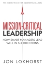 Mission-Critical Leadership: How Smart Managers Lead Well in All Directions Cover Image