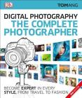The Complete Photographer: Become Expert in Every Style, from Travel to Fashion Cover Image