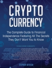 Cryptocurrency: The Complete Guide to Financial Independence Featuring All The Secrets They Don't Want You To Know Cover Image