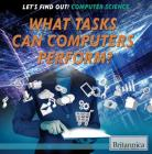 What Tasks Can Computers Perform? (Let's Find Out! Computer Science) Cover Image