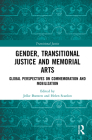 Gender, Transitional Justice and Memorial Arts: Global Perspectives on Commemoration and Mobilization Cover Image