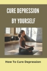 Cure Depression By Yourself: How To Cure Depression: Cure Depression With Diet Cover Image