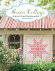 Acorn Cottage: Quilts with Simple & Sophisticated Style Cover Image