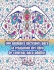 100 animales increíbles para la relajación del libro de colorear para adultos: Un libro para colorear para adultos con leones, elefantes, búhos, cabal Cover Image