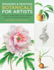 Drawing and Painting Botanicals for Artists: How to Create Beautifully Detailed Plant and Flower Illustrations Cover Image