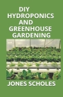 DIY Hydroponics and Greenhouse Gardening: A Perfect Guide to Build your Hydroponic Garden, Indoor and Outdoor. Grow Vegetables, Herbs and Fruit All Ye Cover Image