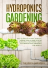 Hydroponics Gardening: Easy Techniques to Have Delicious Organic Food at Home with an Automatic & Inexpensive System of Gardening with Less W Cover Image