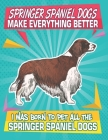 Springer Spaniel Dogs Make Everything Better I Was Born To Pet All The Springer Spaniel Dogs: Composition Notebook for Dog and Puppy Lovers Cover Image