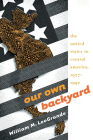 Our Own Backyard: The United States in Central America, 1977-1992 Cover Image