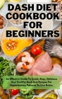 Dash Diet Cookbook For Beginners: An Effective Guide To Quick, Easy, Delicious And Healthy Dash Diet Recipes For Hypertension Patients To Live Better Cover Image