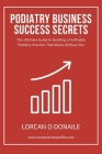 Podiatry Business Success Secrets: The Ultimate Guide to Building A Profitable Podiatry Practice That Works Without You Cover Image