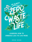 An Almost Zero Waste Life: Learning How to Embrace Less to Live More Cover Image