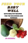 Feed Your Baby Well: The Complete Guide on How to Feed Your Baby Well with Adequate Required Rapid Growth Nutrient for the Beginners and Du Cover Image