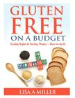Gluten Free on a Budget: Eating Right & Saving Money - How to do it! Cover Image