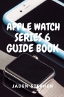 Apple Watch Series 6 Guide Book: A step by step quick instructional guide book on how to setup and maximize your Apple Watch Series 6 and Watch OS7 fo Cover Image