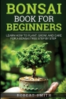 Bonsai Book For Beginners: Learn How To Plant, Grow and Care a Bonsai Tree Step By Step Cover Image