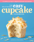 The Deliciously Easy Cupcake Cookbook: 75 Simple & Tasty Treats for Any Occasion Cover Image