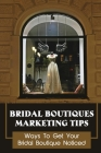 Bridal Boutiques Marketing Tips: Ways To Get Your Bridal Boutique Noticed: Marketing Hacks For Bridal Shop Owners Cover Image