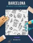 Barcelona: AN ADULT COLORING BOOK: A Barcelona Coloring Book For Adults Cover Image