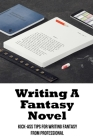 Writing A Fantasy Novel: Kick-Ass Tips For Writing Fantasy From Professional: How To Write A Epic Fantasy Novel Cover Image