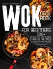 Wok Cookbook for Beginners: 500+ Traditional Chinese Recipes for Stir-Frying, Steaming, Deep-Frying, and Smoking with the Most Versatile Tool in t Cover Image