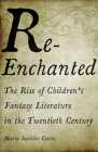 Re-Enchanted: The Rise of Children's Fantasy Literature in the Twentieth Century Cover Image