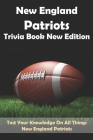 New England Patriots Trivia Book New Edition Test Your Knowledge On All Things New England Patriots: Football Trivia Book For Adults Cover Image