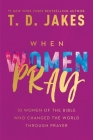 When Women Pray: 10 Women of the Bible Who Changed the World through Prayer Cover Image