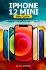 iPhone 12 Mini User Guide: The Complete Illustrated, Practical Manual with Tips to Maximizing the iPhone 12 Mini Cover Image