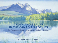 Truth and Beauty in the Canadian Rockies: An Explorer's Guide to the Art of Walter J. Phillips Cover Image