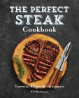 The Perfect Steak Cookbook: Essential Recipes and Techniques Cover Image