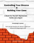 Controlling Your Divorce & Building Your Case: A Book For The Self Represented Family Law Litigant Cover Image