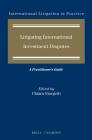 Litigating International Investment Disputes: A Practitioner's Guide (International Litigation in Practice #8) Cover Image