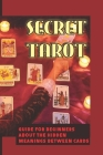 Secret Tarot: Guide For Beginners About The Hidden Meanings Between Cards: How To Select Your Deck Of Tarot Cards Cover Image