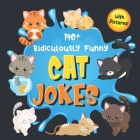 140+ Ridiculously Funny Cat Jokes: Hilarious & Silly Clean Cat Jokes for Kids - So Terrible, Even Your Cat or Kitten Will Laugh Out Loud! (Funny Cat G Cover Image