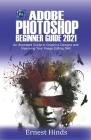 Adobe Photoshop Beginner's Guide 2021: An Illustrated Guide to Graphics Designs and Improving Your Image Editing Skill Cover Image