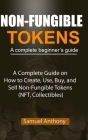 NON-FUNGIBLE TOKENS A complete beginner's guide: A Complete Guide on How to Create, Use, Buy, and Sell Non-Fungible Tokens (NFT, Collectibles) Cover Image