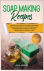 Soap Making Recipes: A Step-By-Step Guide to Natural Soap Making for Beginners. Learn How to Make Organic Homemade Beauty Products for Any Cover Image